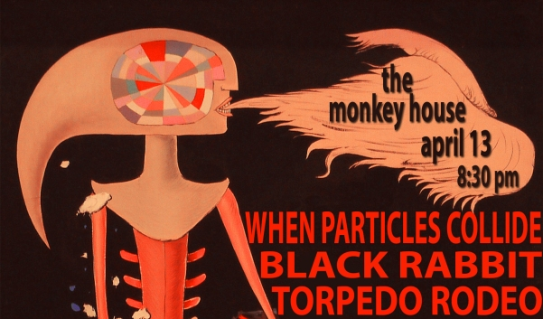 Monkey House 4/13/13 when particles collide, black rabbit, torpedo rodeo